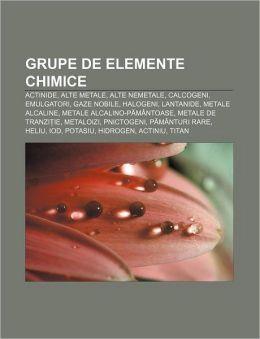 Grupe de Elemente Chimice: Actinide, Alte Metale, Alte Nemetale, Calcogeni, Emulgatori, Gaze Nobile, Halogeni, Lantanide, Metale Alcaline