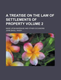 A Treatise on the Law of Settlements of Property; Made Upon Marriage and Other Occasions Volume 2