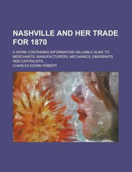 Nashville and Her Trade for 1870; A Work Containing Information Valuable Alike to Merchants, Manufacturers, Mechanics, Emigrants and Capitalists ...