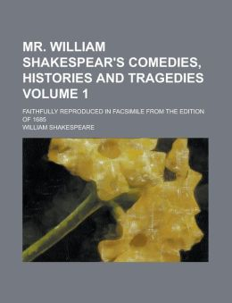 Mr. William Shakespear's Comedies, Histories and Tragedies; Faithfully Reproduced in Facsimile from the Edition of 1685 Volume 1