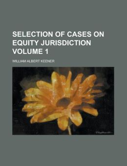 Selection of Cases on Equity Jurisdiction Volume 1