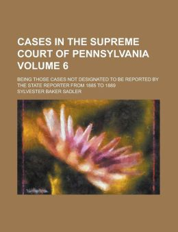 Cases in the Supreme Court of Pennsylvania; Being Those Cases Not Designated to Be Reported by the State Reporter from 1885 to 1889 Volume 6