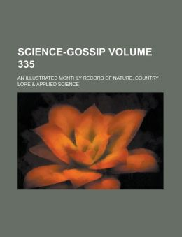 Science-Gossip; An Illustrated Monthly Record of Nature, Country Lore & Applied Science Volume 335