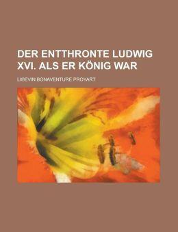 Der Entthronte Ludwig XVI. ALS Er Konig War