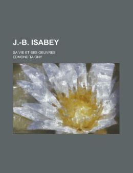 J.-B. Isabey; Sa Vie Et Ses Oeuvres