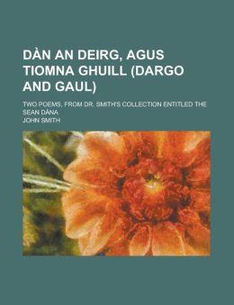 Dan an Deirg, Agus Tiomna Ghuill (Dargo and Gaul); Two Poems, from Dr. Smith's Collection Entitled the Sean Dana