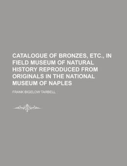 Catalogue of Bronzes, Etc., in Field Museum of Natural History Reproduced from Originals in the National Museum of Naples