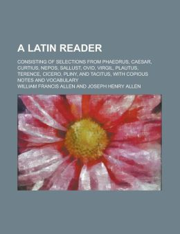 A Latin Reader; Consisting of Selections from Phaedrus, Caesar, Curtius, Nepos, Sallust, Ovid, Virgil, Plautus, Terence, Cicero, Pliny, and Tacitus,