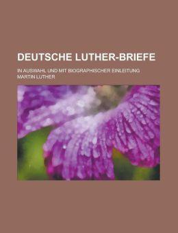 Deutsche Luther-Briefe; In Auswahl Und Mit Biographischer Einleitung