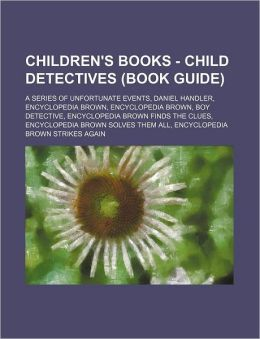 Children's Books - Child Detectives (Book Guide): A Series of Unfortunate Events, Daniel Handler, Encyclopedia Brown, Encyclopedia Brown, Boy Detectiv