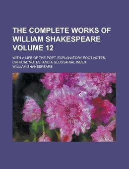 The Complete Works of William Shakespeare Volume 12; With a Life of the Poet, Explanatory Foot-Notes, Critical Notes, and a Glossarial Index