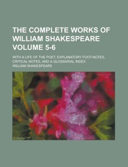 The Complete Works of William Shakespeare Volume 5-6; With a Life of the Poet, Explanatory Foot-Notes, Critical Notes, and a Glossarial Index