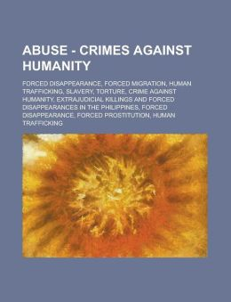 Abuse - Crimes Against Humanity: Forced Disappearance, Forced Migration, Human Trafficking, Slavery, Torture, Crime Against Humanity, Extrajudicial KI