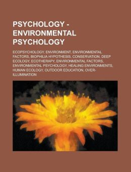 Psychology - Environmental Psychology: Ecopsychology, Environment, Environmental Factors, Biophilia Hypothesis, Conservation, Deep Ecology, Ecotherapy