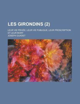 Les Girondins; Leur Vie Privee, Leur Vie Publique, Leur Proscription Et Leur Mort (2)