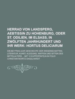 Herrad Von Landsperg, Aebtissin Zu Hohenburg, Oder St. Odilien, Im Elsass, in Zwolften Jahrhundert Und Ihr Werk; Ein Beytrag Zur Geschichte Der Wissen