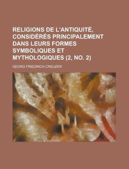 Religions de L'Antiquite, Consideres Principalement Dans Leurs Formes Symboliques Et Mythologiques (2, No. 2 )