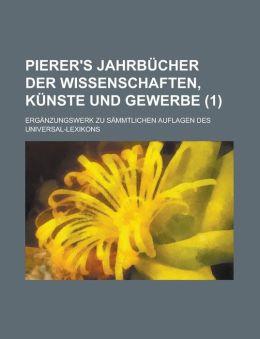 Pierer's Jahrbucher Der Wissenschaften, Kunste Und Gewerbe; Erganzungswerk Zu Sammtlichen Auflagen Des Universal-Lexikons (1 )