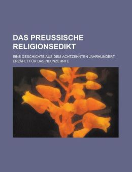Das Preussische Religionsedikt; Eine Geschichte Aus Dem Achtzehnten Jahrhundert, Erzahlt Fur Das Neunzehnte