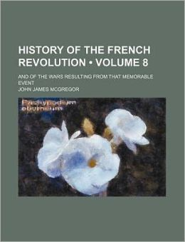 History of the French Revolution (Volume 8); And of the Wars Resulting from That Memorable Event