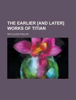 The earlier [and later] works of Titian