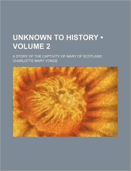 Unknown to History (Volume 2); A Story of the Captivity of Mary of Scotland