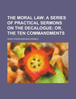 The moral law; a series of practical sermons on the Decalogue or, The ten commandments
