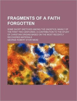 Fragments of a Faith Forgotten; Some Short Sketches Among the Gnostics, Mainly of the First Two Centuries. a Contribution to the Study of Christian Or