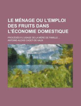 Le Menage Ou L'Emploi Des Fruits Dans L'Economie Domestique; Procedes A L'Usage de La Mere de Famille ...