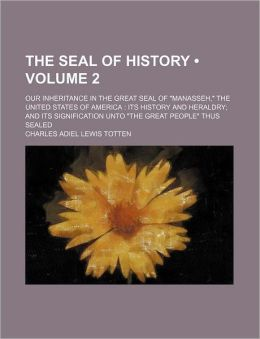 The Seal of History (Volume 2); Our Inheritance in the Great Seal of Manasseh, the United States of America Its History and Heraldry and Its Significa