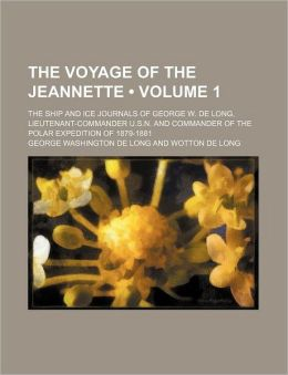 The Voyage of the Jeannette (Volume 1); The Ship and Ice Journals of George W. de Long, Lieutenant-Commander U.S.N. and Commander of the Polar Expedit