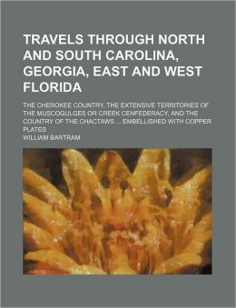 Travels Through North and South Carolina, Georgia, East and West Florida; The Cherokee Country, the Extensive Territories of the Muscogulges or Creek