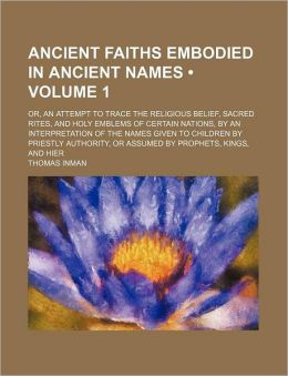 Ancient Faiths Embodied in Ancient Names (Volume 1); Or, an Attempt to Trace the Religious Belief, Sacred Rites, and Holy Emblems of Certain Nations,