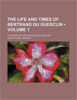The Life and Times of Bertrand Du Guesclin (Volume 1); A History of the Fourteenth Century