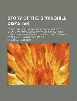 Story of the Springhill Disaster; Comprising a Full and Authentic Account of the Great Coal Mining Explosion at Springhill Mines, Nova Scotia, Februar