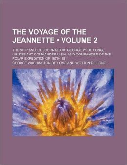 The Voyage of the Jeannette (Volume 2); The Ship and Ice Journals of George W. de Long, Lieutenant-Commander U.S.N. and Commander of the Polar Expedit