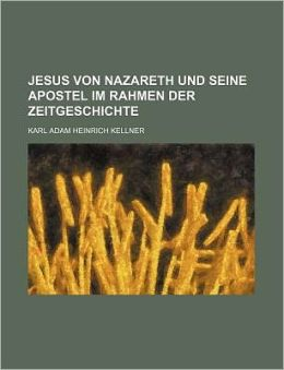 Jesus Von Nazareth Und Seine Apostel Im Rahmen Der Zeitgeschichte