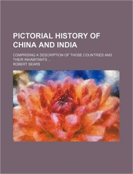 Pictorial History of China and India; Comprising a Description of Those Countries and Their Inhabitants