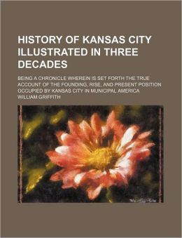 History of Kansas City Illustrated in Three Decades; Being a Chronicle Wherein Is Set Forth the True Account of the Founding, Rise, and Present Position Occupied by Kansas City in Municipal America