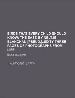 Birds That Every Child Should Know; The East, by Neltje Blanchan [Pseud.]Sixty-Three Pages of Photographs from Life