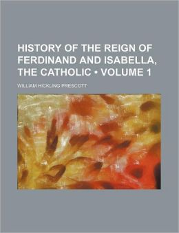History Of The Reign Of Ferdinand And Isabella, The Catholic (Volume 1 )
