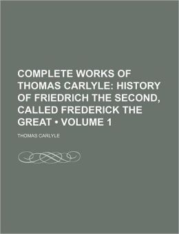Complete Works of Thomas Carlyle (Volume 1); History of Friedrich the Second, Called Frederick the Great