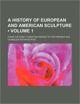 A History Of European And American Sculpture (Volume 1); From The Early Christian Period To The Present Day
