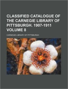 Classified Catalogue of the Carnegie Library of Pittsburgh. 1907-1911 Volume 8