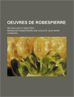 Oeuvres de Robespierre; Recueillies Et Annotees
