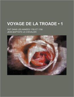 Voyage de La Troade (1); Fait Dans Les Annees 1785 Et 1786