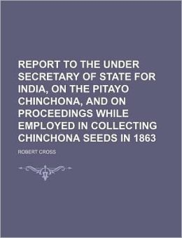 Report to the Under Secretary of State for India, on the Pitayo Chinchona, and on Proceedings While Employed in Collecting Chinchona Seeds in 1863
