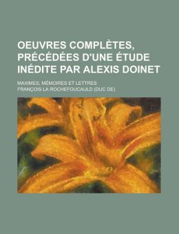 Oeuvres Compl Tes, PR C D Es D'Une Tude in Dite Par Alexis Doinet; Maximes, M Moires Et Lettres