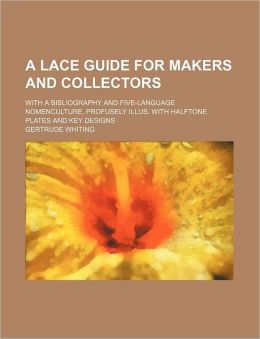 A Lace Guide for Makers and Collectors; With a Bibliography and Five-Language Nomenculture, Profusely Illus. with Halftone Plates and Key Designs