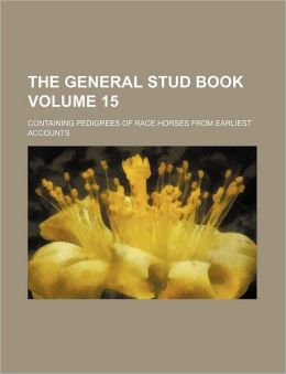 The General Stud Book Volume 15; Containing Pedigrees of Race Horses from Earliest Accounts